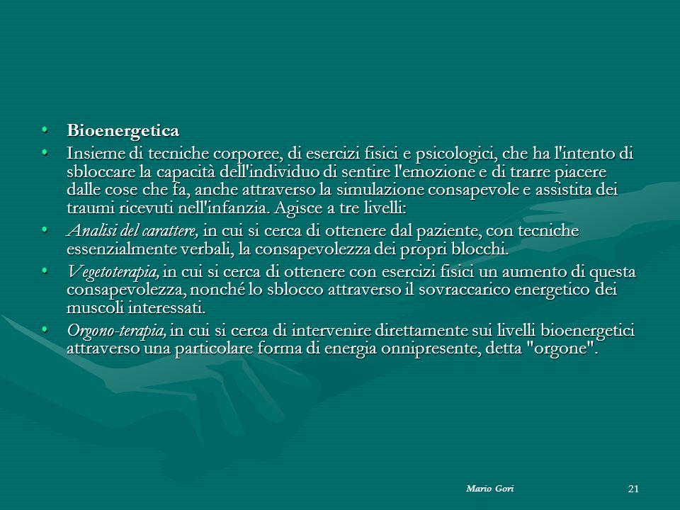 Mario Gori 21 BioenergeticaBioenergetica Insieme di tecniche corporee, di esercizi fisici e psicologici, che ha l'intento di sbloccare la capacità del