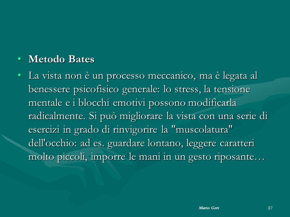 Mario Gori 37 Metodo BatesMetodo Bates La vista non è un processo meccanico, ma è legata al benessere psicofisico generale: lo stress, la tensione men