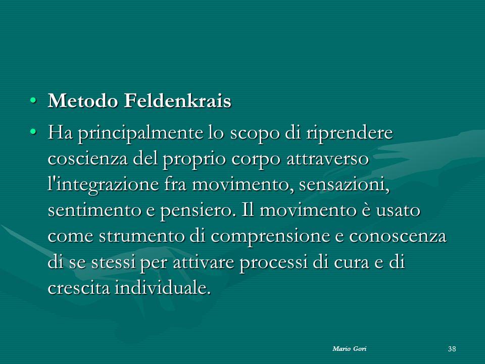 Mario Gori 38 Metodo FeldenkraisMetodo Feldenkrais Ha principalmente lo scopo di riprendere coscienza del proprio corpo attraverso l'integrazione fra