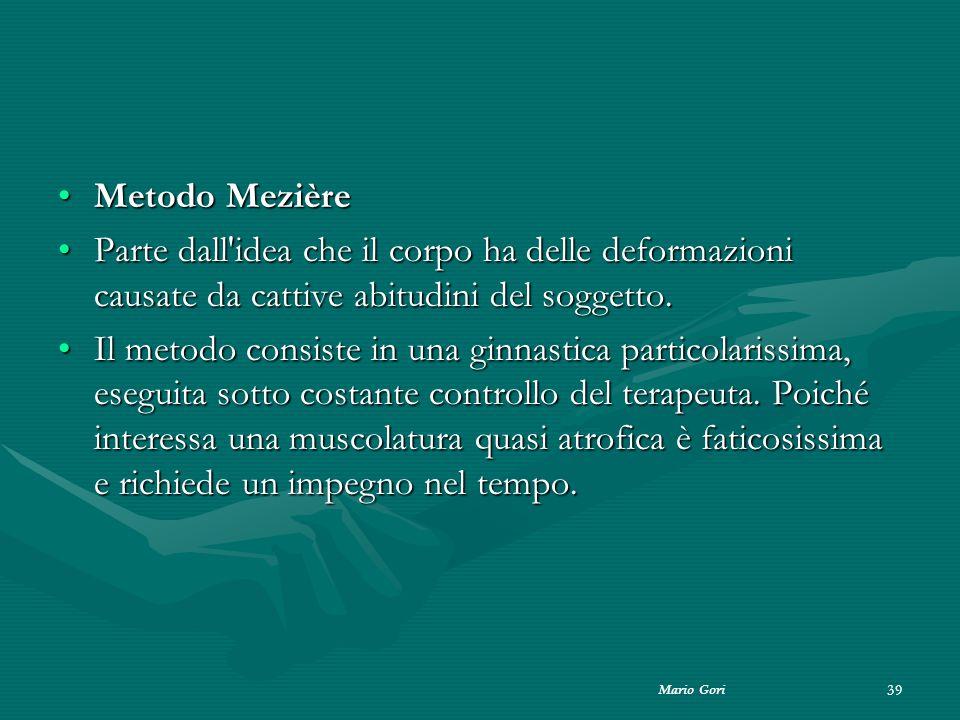 Mario Gori 39 Metodo MezièreMetodo Mezière Parte dall'idea che il corpo ha delle deformazioni causate da cattive abitudini del soggetto.Parte dall'ide