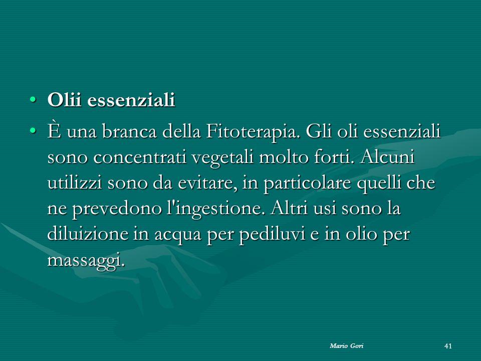 Mario Gori 41 Olii essenzialiOlii essenziali È una branca della Fitoterapia. Gli oli essenziali sono concentrati vegetali molto forti. Alcuni utilizzi