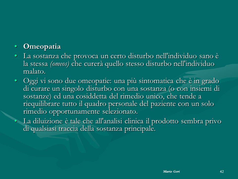 Mario Gori 42 OmeopatiaOmeopatia La sostanza che provoca un certo disturbo nell'individuo sano è la stessa (omeos) che curerà quello stesso disturbo n