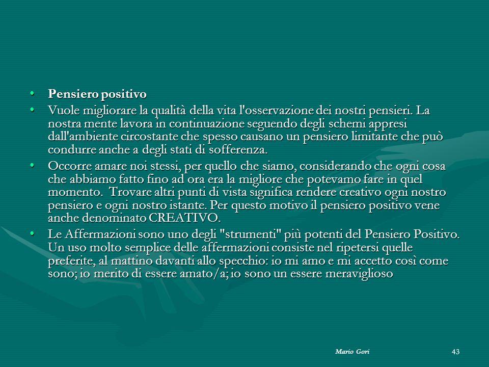 Mario Gori 43 Pensiero positivoPensiero positivo Vuole migliorare la qualità della vita l'osservazione dei nostri pensieri. La nostra mente lavora in