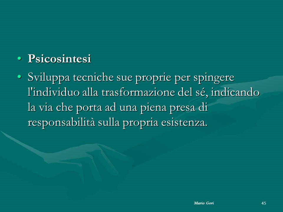 Mario Gori 45 PsicosintesiPsicosintesi Sviluppa tecniche sue proprie per spingere l'individuo alla trasformazione del sé, indicando la via che porta a
