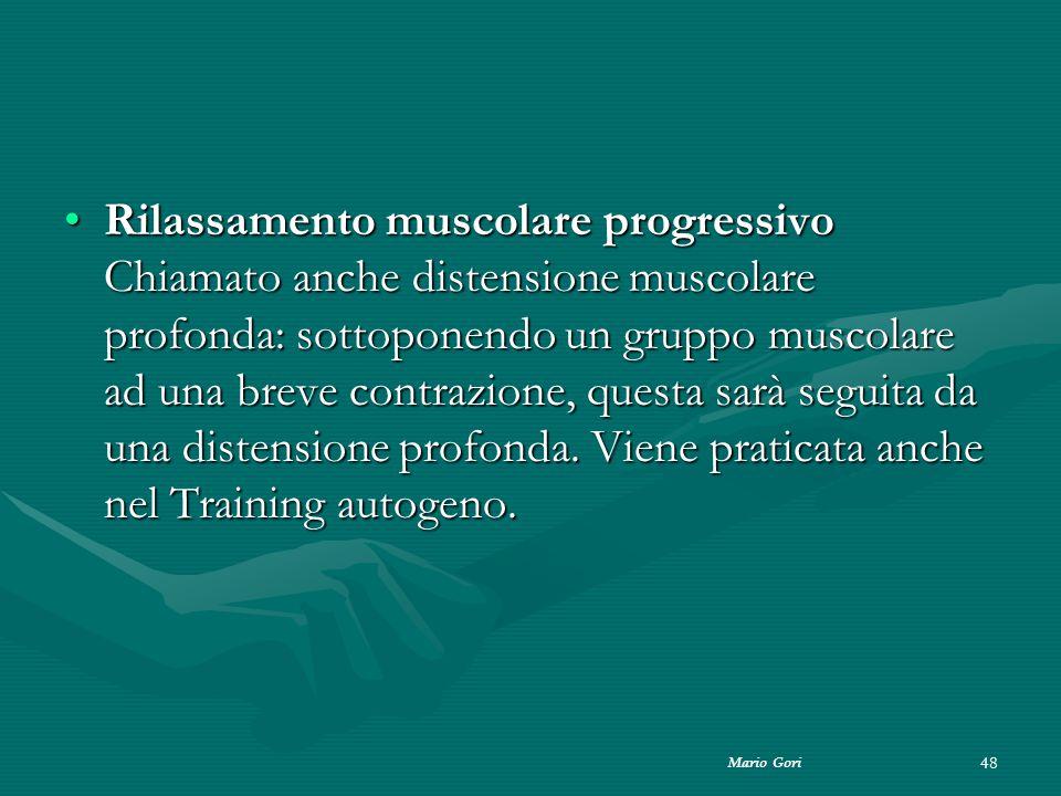 Mario Gori 48 Rilassamento muscolare progressivo Chiamato anche distensione muscolare profonda: sottoponendo un gruppo muscolare ad una breve contrazi