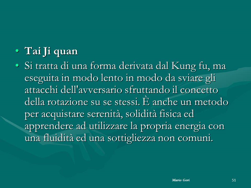 Mario Gori 51 Tai Ji quanTai Ji quan Si tratta di una forma derivata dal Kung fu, ma eseguita in modo lento in modo da sviare gli attacchi dell'avvers