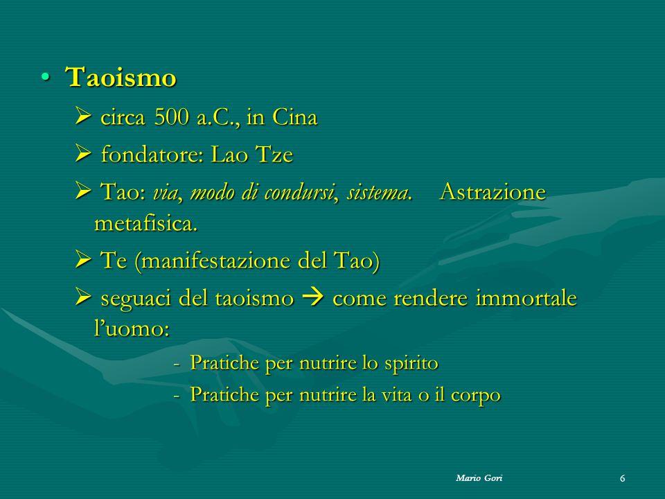 Mario Gori 6 TaoismoTaoismo  circa 500 a.C., in Cina  fondatore: Lao Tze  Tao: via, modo di condursi, sistema. Astrazione metafisica.  Te (manifes