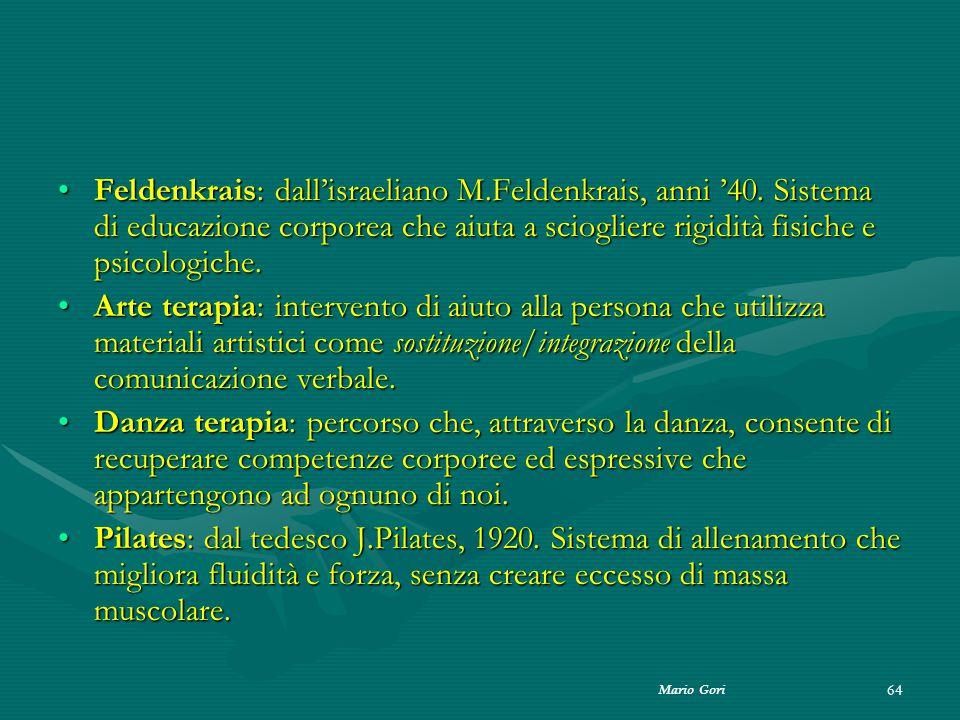 Mario Gori 64 Feldenkrais: dall'israeliano M.Feldenkrais, anni '40. Sistema di educazione corporea che aiuta a sciogliere rigidità fisiche e psicologi