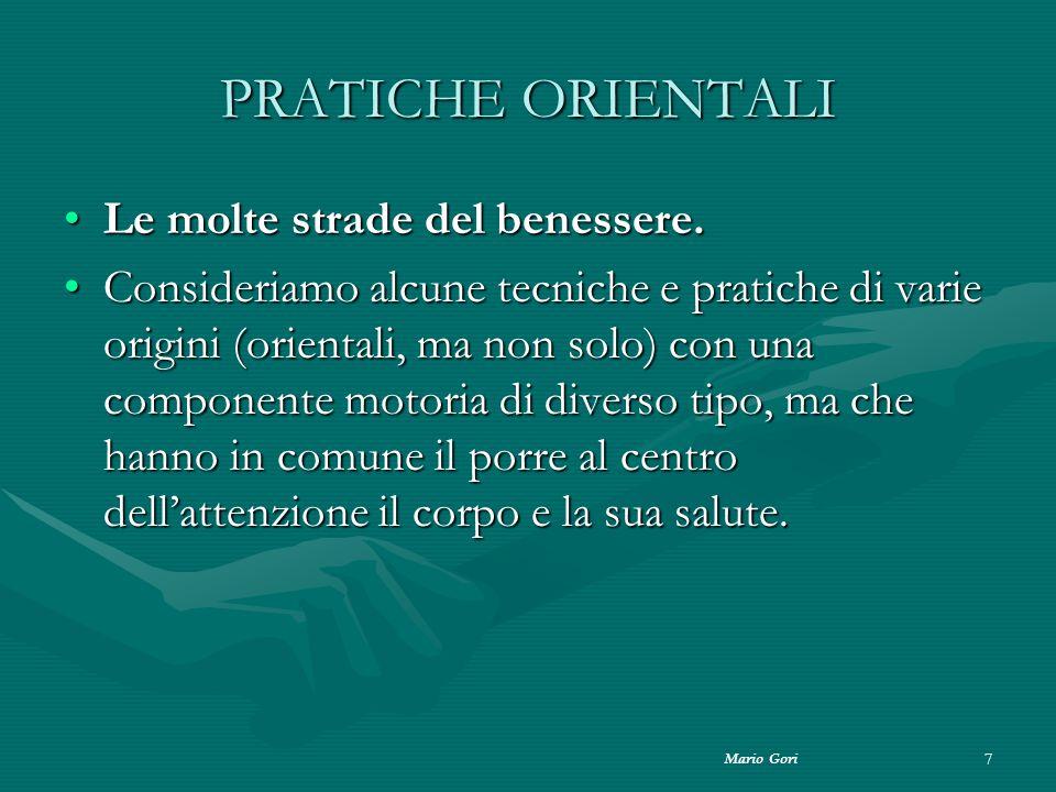 Mario Gori 7 PRATICHE ORIENTALI Le molte strade del benessere.Le molte strade del benessere. Consideriamo alcune tecniche e pratiche di varie origini
