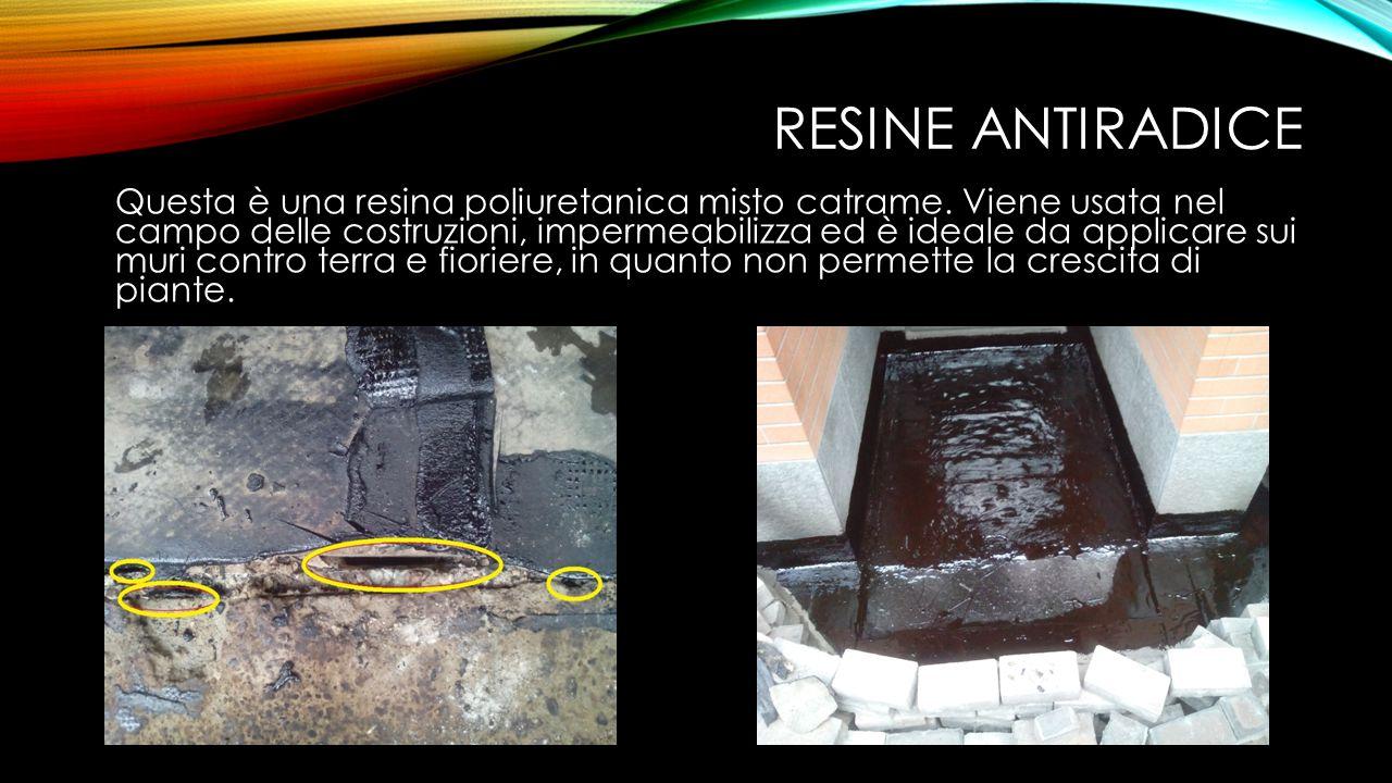 RESINE ANTIRADICE Questa è una resina poliuretanica misto catrame. Viene usata nel campo delle costruzioni, impermeabilizza ed è ideale da applicare s