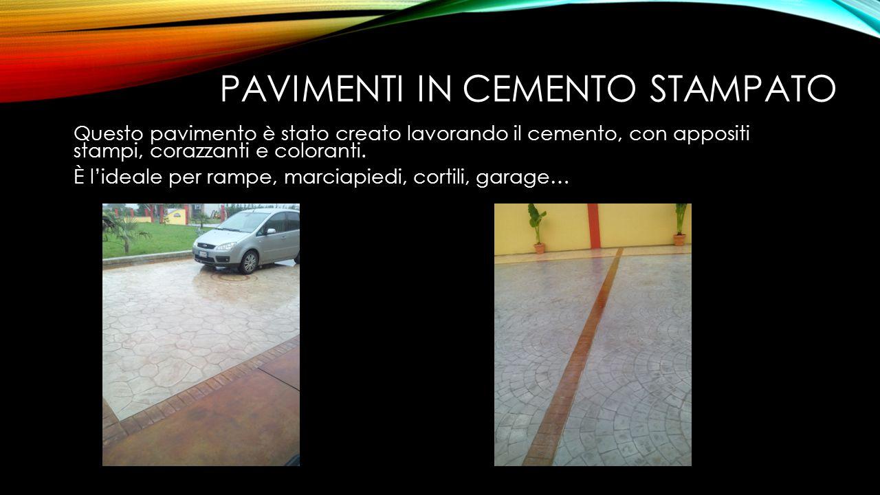 PAVIMENTI IN CEMENTO STAMPATO Questo pavimento è stato creato lavorando il cemento, con appositi stampi, corazzanti e coloranti. È l'ideale per rampe,