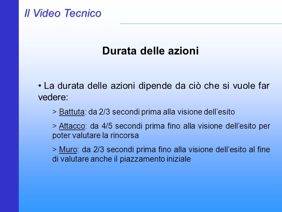 Il Video Tecnico Durata delle azioni La durata delle azioni dipende da ciò che si vuole far vedere: > Battuta: da 2/3 secondi prima alla visione dell'