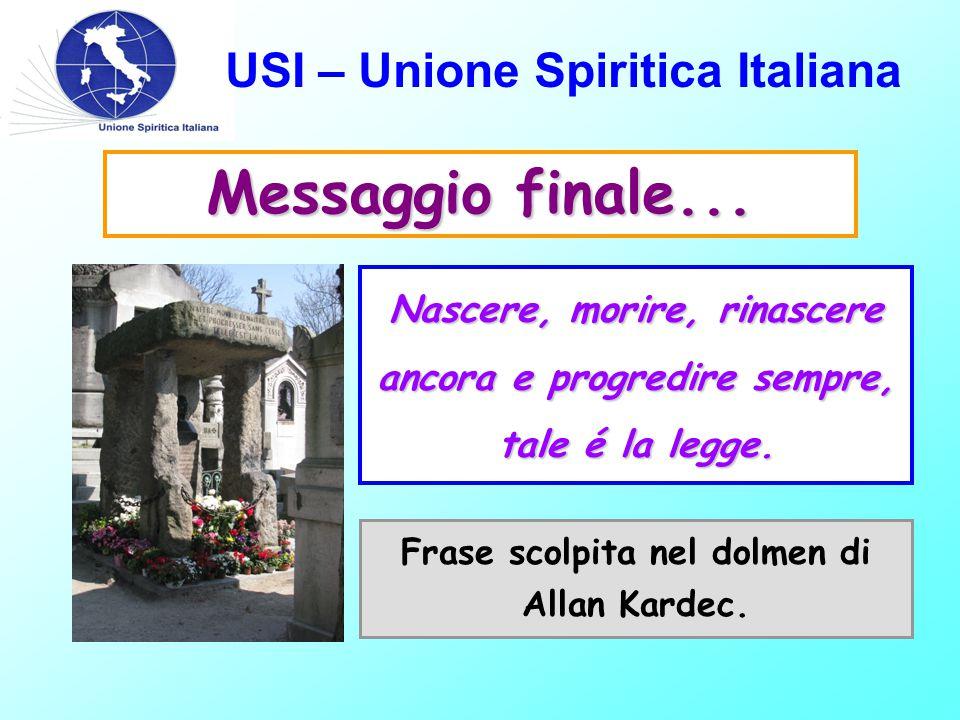 USI – Unione Spiritica Italiana Messaggio finale... Nascere, morire, rinascere ancora e progredire sempre, tale é la legge. Frase scolpita nel dolmen