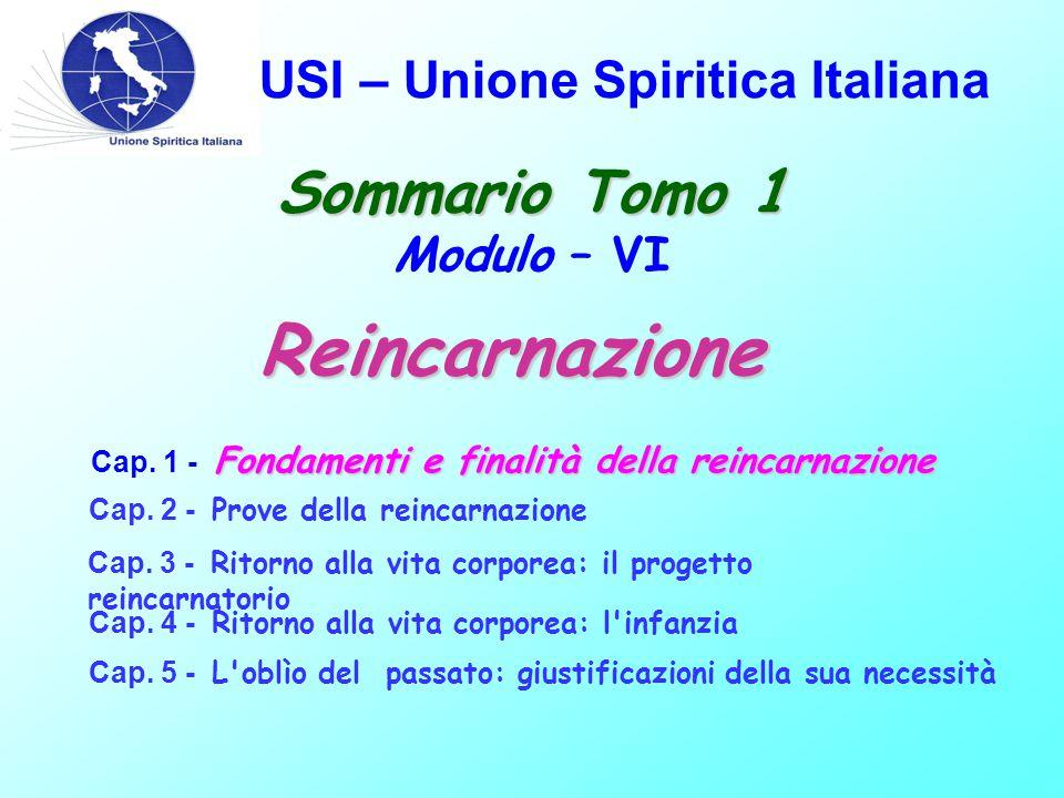USI – Unione Spiritica Italiana Sommario Tomo 1 Sommario Tomo 1 Modulo – VI Fondamenti e finalità della reincarnazione Cap. 1 - Fondamenti e finalità