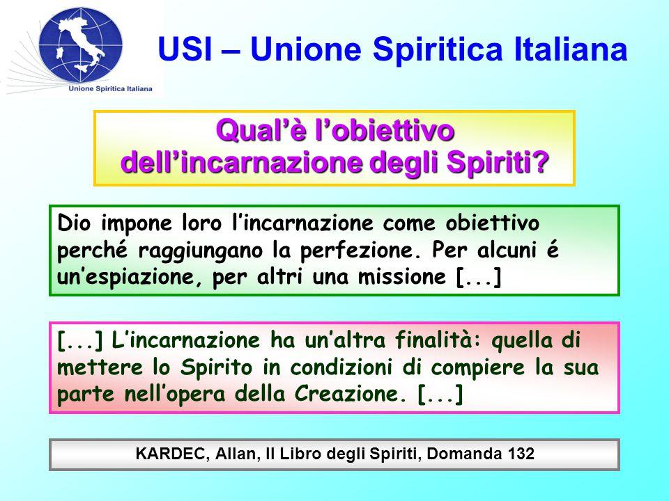 USI – Unione Spiritica Italiana Qual'è l'obiettivo dell'incarnazione degli Spiriti? Dio impone loro l'incarnazione come obiettivo perché raggiungano l