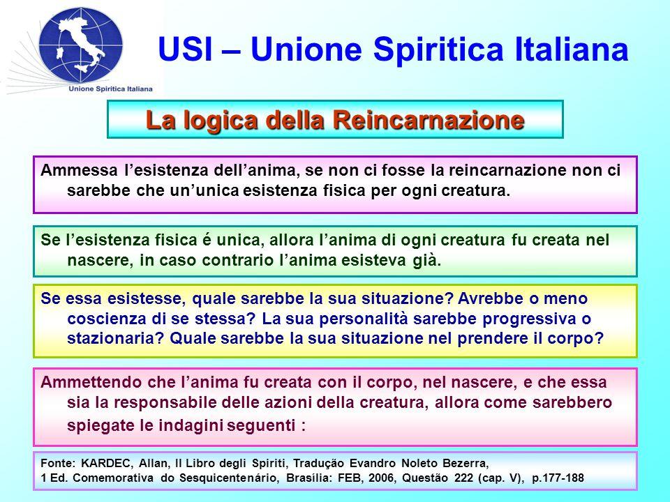 USI – Unione Spiritica Italiana La logica della Reincarnazione Ammessa l'esistenza dell'anima, se non ci fosse la reincarnazione non ci sarebbe che un'unica esistenza fisica per ogni creatura.