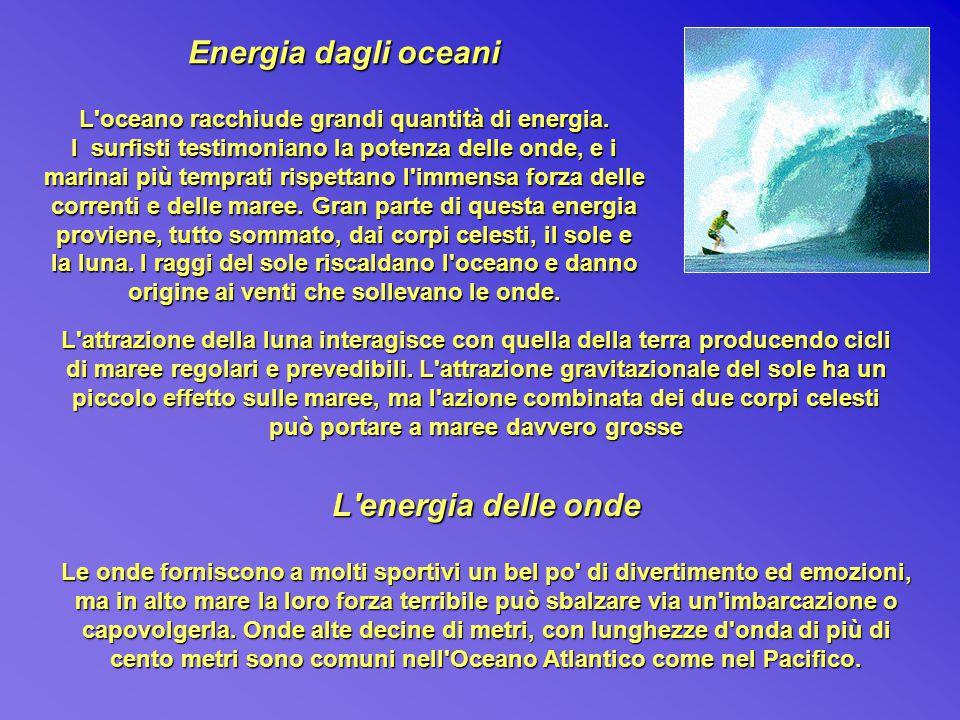 Energia dagli oceani L'oceano racchiude grandi quantità di energia. I surfisti testimoniano la potenza delle onde, e i marinai più temprati rispettano