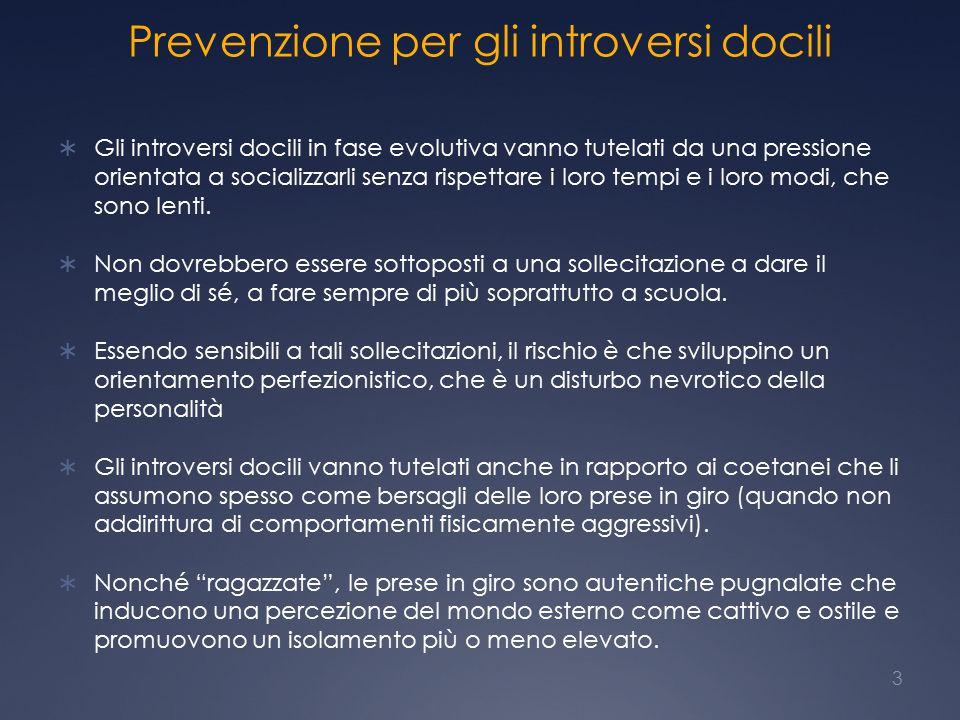 Prevenzione per gli introversi docili  Gli introversi docili in fase evolutiva vanno tutelati da una pressione orientata a socializzarli senza rispettare i loro tempi e i loro modi, che sono lenti.