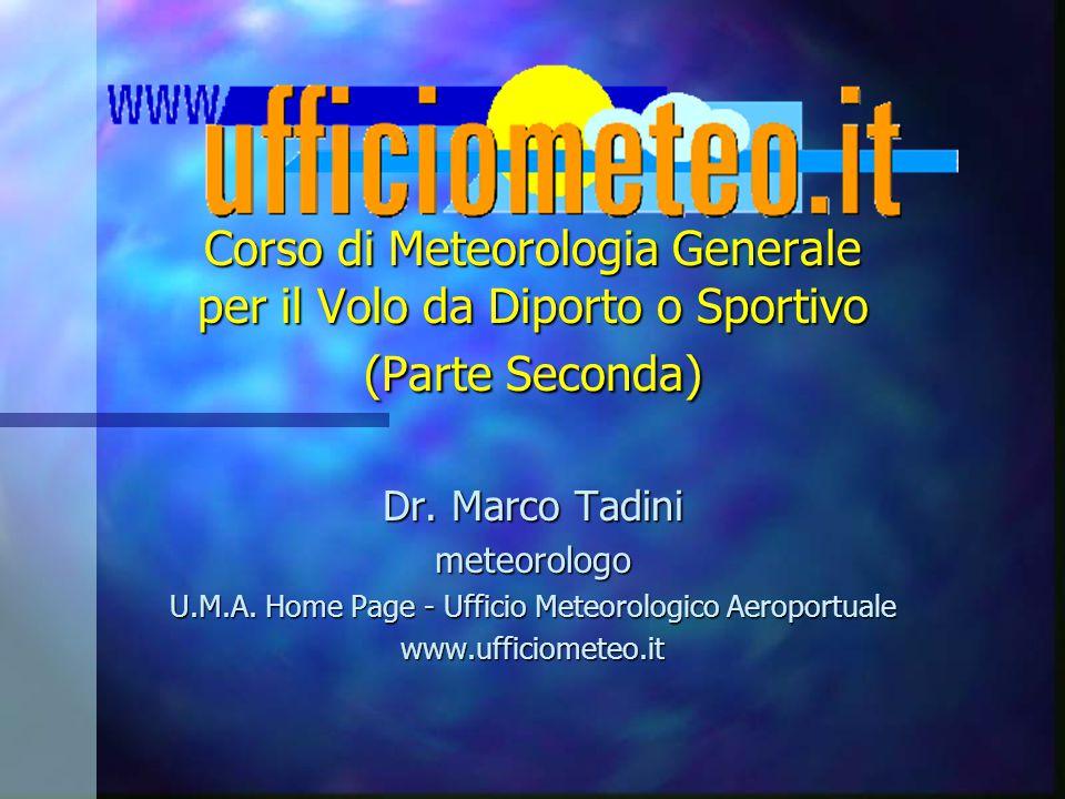 Corso di Meteorologia Generale per il Volo da Diporto o Sportivo (Parte Seconda) Dr. Marco Tadini meteorologo U.M.A. Home Page - Ufficio Meteorologico
