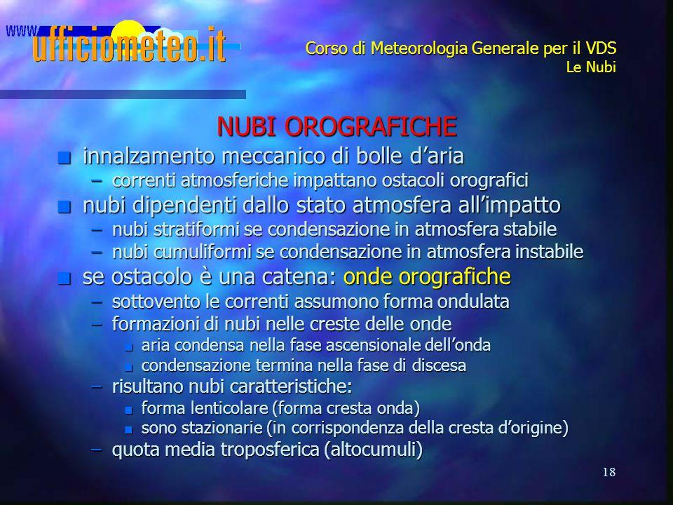 18 Corso di Meteorologia Generale per il VDS Le Nubi NUBI OROGRAFICHE n innalzamento meccanico di bolle d'aria –correnti atmosferiche impattano ostaco
