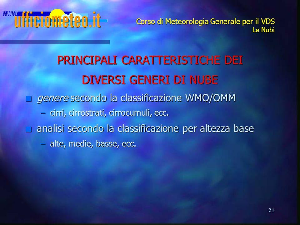 21 Corso di Meteorologia Generale per il VDS Le Nubi PRINCIPALI CARATTERISTICHE DEI DIVERSI GENERI DI NUBE n genere secondo la classificazione WMO/OMM