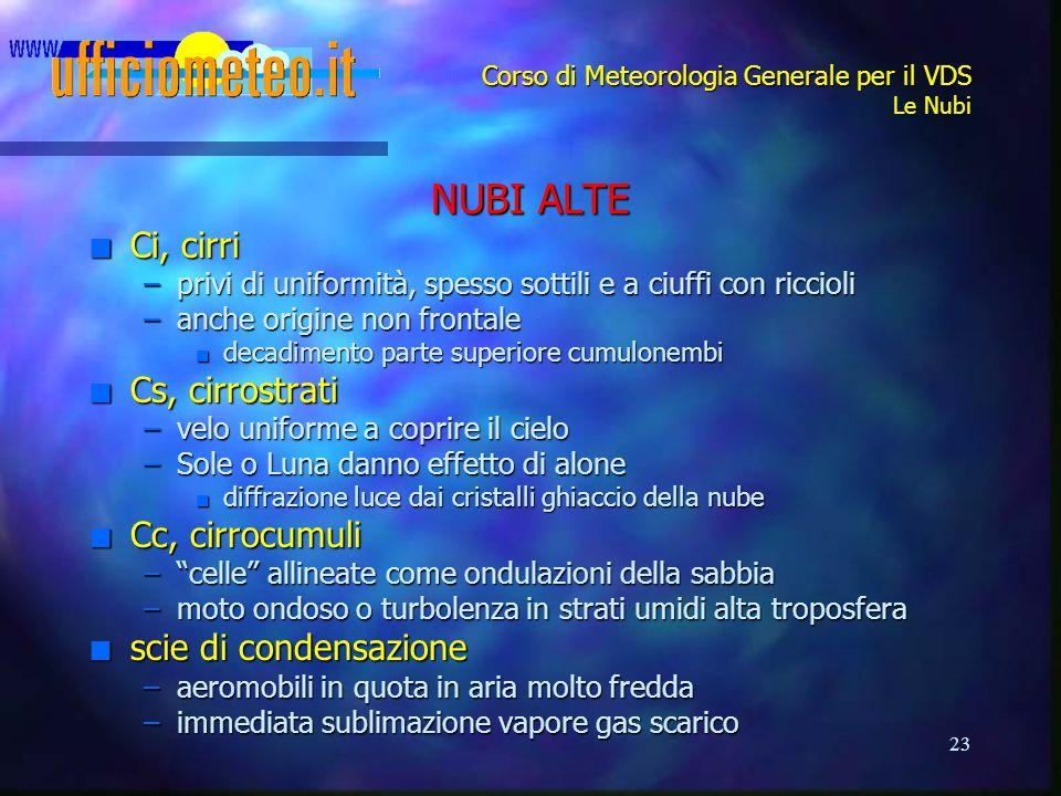 23 Corso di Meteorologia Generale per il VDS Le Nubi NUBI ALTE n Ci, cirri –privi di uniformità, spesso sottili e a ciuffi con riccioli –anche origine