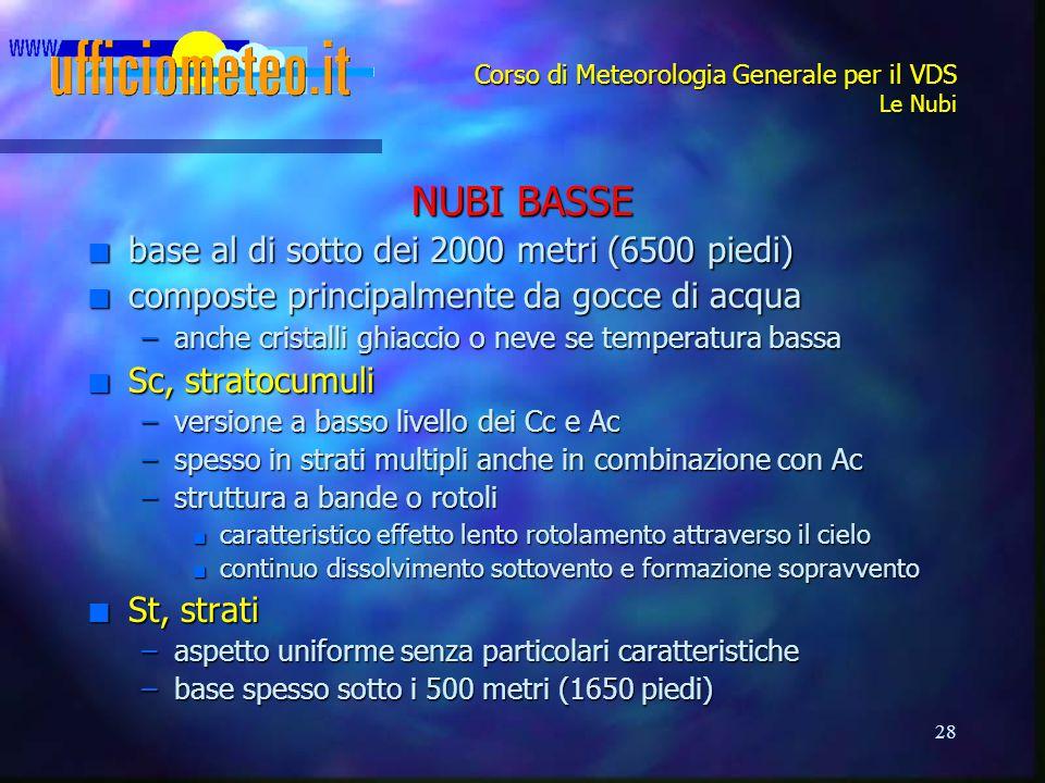 28 Corso di Meteorologia Generale per il VDS Le Nubi NUBI BASSE n base al di sotto dei 2000 metri (6500 piedi) n composte principalmente da gocce di a