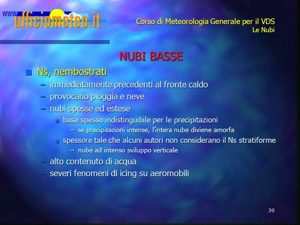 30 Corso di Meteorologia Generale per il VDS Le Nubi NUBI BASSE n Ns, nembostrati –immediatamente precedenti al fronte caldo –provocano pioggia e neve