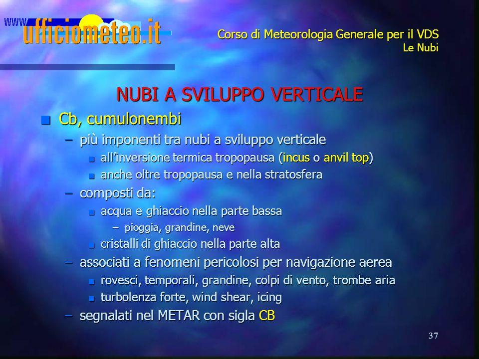 37 Corso di Meteorologia Generale per il VDS Le Nubi NUBI A SVILUPPO VERTICALE n Cb, cumulonembi –più imponenti tra nubi a sviluppo verticale n all'in