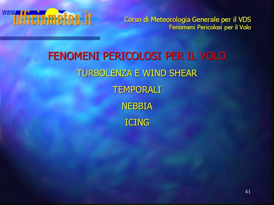 41 Corso di Meteorologia Generale per il VDS Fenomeni Pericolosi per il Volo FENOMENI PERICOLOSI PER IL VOLO TURBOLENZA E WIND SHEAR TEMPORALINEBBIAIC