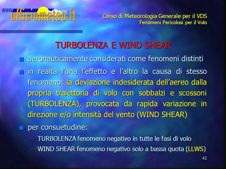 42 Corso di Meteorologia Generale per il VDS Fenomeni Pericolosi per il Volo TURBOLENZA E WIND SHEAR n aeronauticamente considerati come fenomeni dist