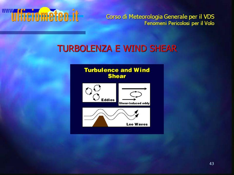 43 Corso di Meteorologia Generale per il VDS Fenomeni Pericolosi per il Volo TURBOLENZA E WIND SHEAR
