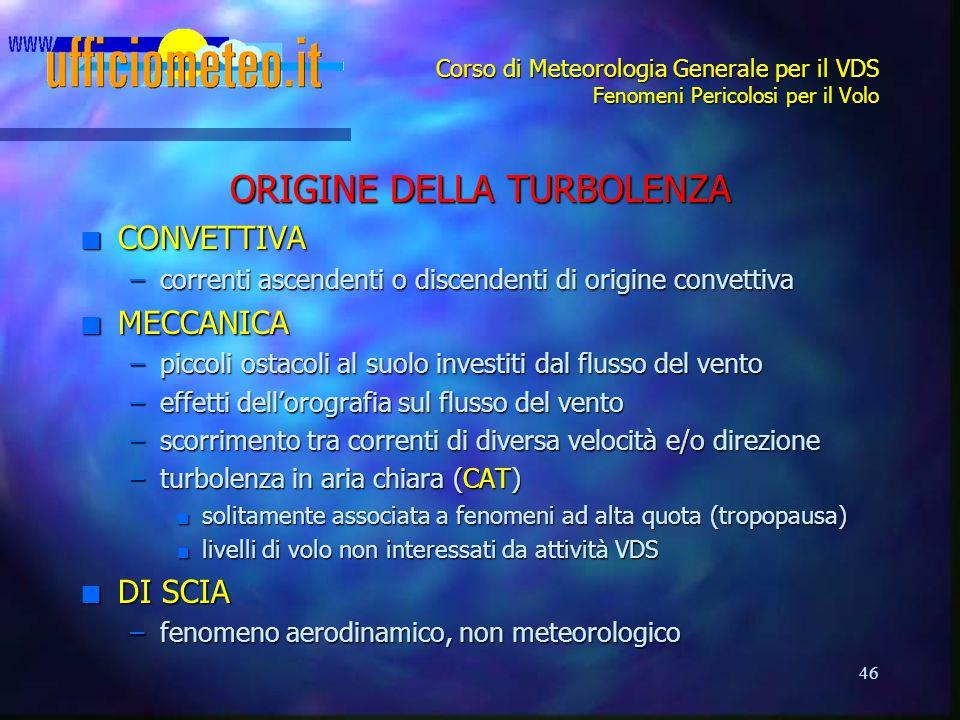 46 Corso di Meteorologia Generale per il VDS Fenomeni Pericolosi per il Volo ORIGINE DELLA TURBOLENZA n CONVETTIVA –correnti ascendenti o discendenti