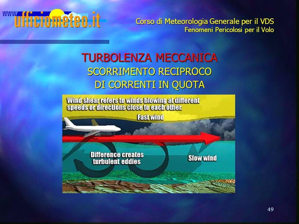 49 Corso di Meteorologia Generale per il VDS Fenomeni Pericolosi per il Volo TURBOLENZA MECCANICA SCORRIMENTO RECIPROCO DI CORRENTI IN QUOTA