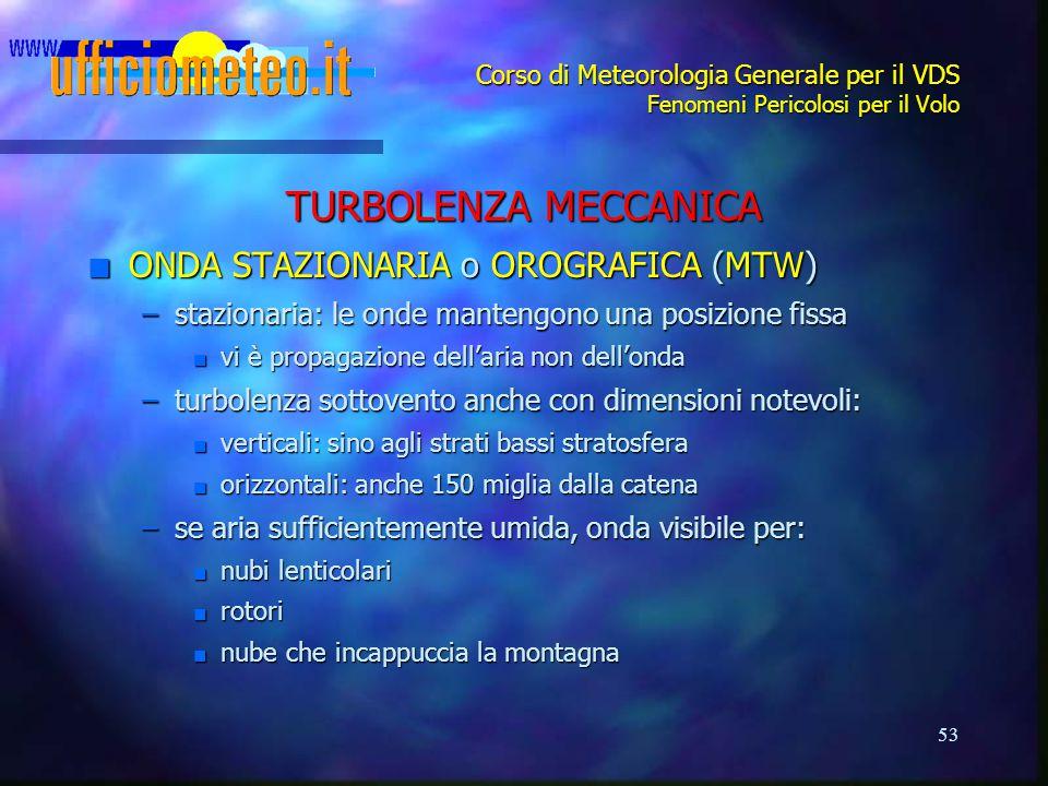 53 Corso di Meteorologia Generale per il VDS Fenomeni Pericolosi per il Volo TURBOLENZA MECCANICA n ONDA STAZIONARIA o OROGRAFICA (MTW) –stazionaria: