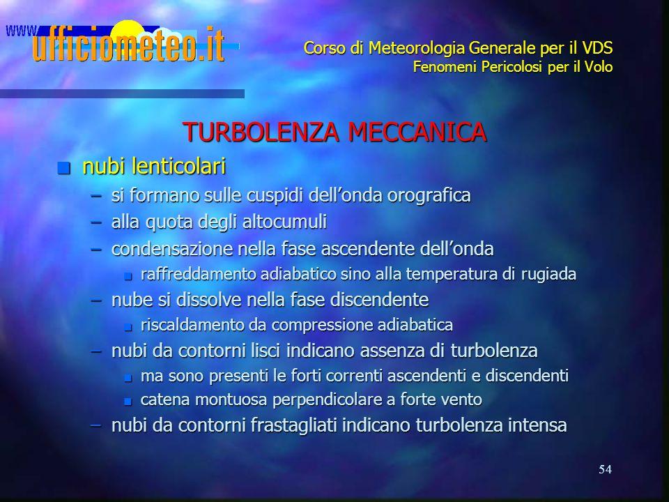 54 Corso di Meteorologia Generale per il VDS Fenomeni Pericolosi per il Volo TURBOLENZA MECCANICA n nubi lenticolari –si formano sulle cuspidi dell'on