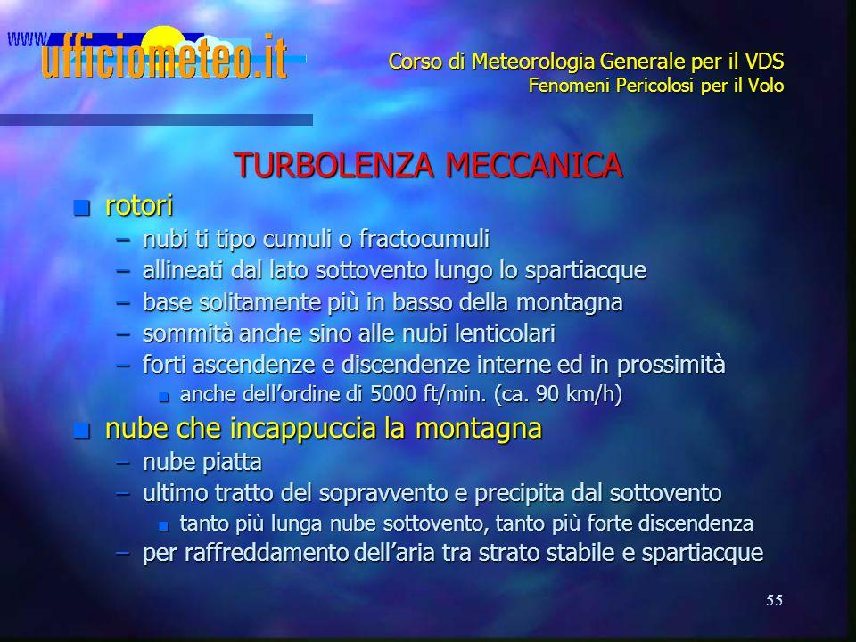 55 Corso di Meteorologia Generale per il VDS Fenomeni Pericolosi per il Volo TURBOLENZA MECCANICA n rotori –nubi ti tipo cumuli o fractocumuli –alline