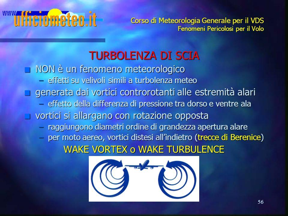 56 Corso di Meteorologia Generale per il VDS Fenomeni Pericolosi per il Volo TURBOLENZA DI SCIA n NON è un fenomeno meteorologico –effetti su velivoli