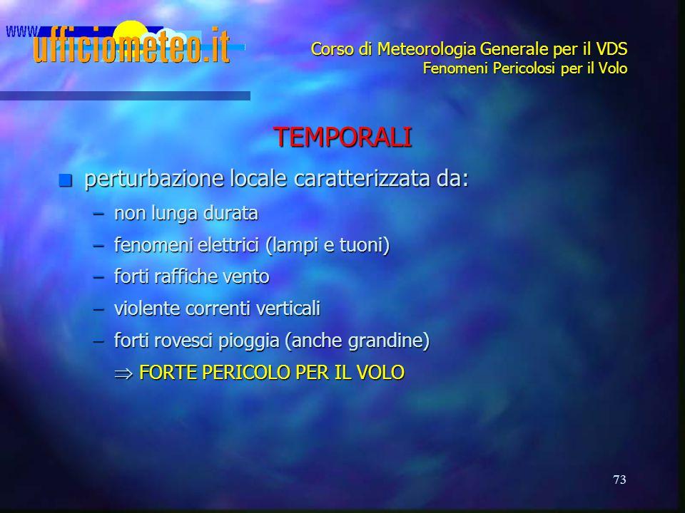 73 Corso di Meteorologia Generale per il VDS Fenomeni Pericolosi per il Volo TEMPORALI n perturbazione locale caratterizzata da: –non lunga durata –fe
