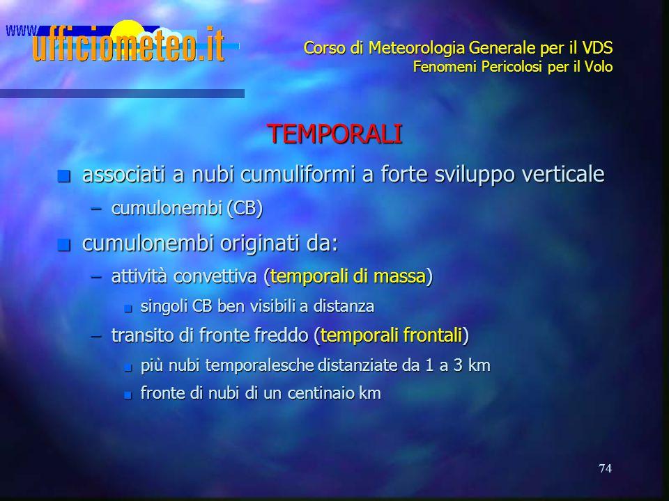 74 Corso di Meteorologia Generale per il VDS Fenomeni Pericolosi per il Volo TEMPORALI n associati a nubi cumuliformi a forte sviluppo verticale –cumu