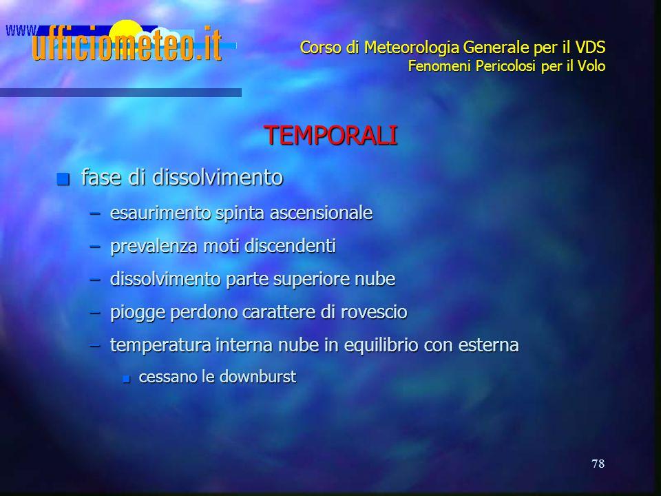 78 Corso di Meteorologia Generale per il VDS Fenomeni Pericolosi per il Volo TEMPORALI n fase di dissolvimento –esaurimento spinta ascensionale –preva