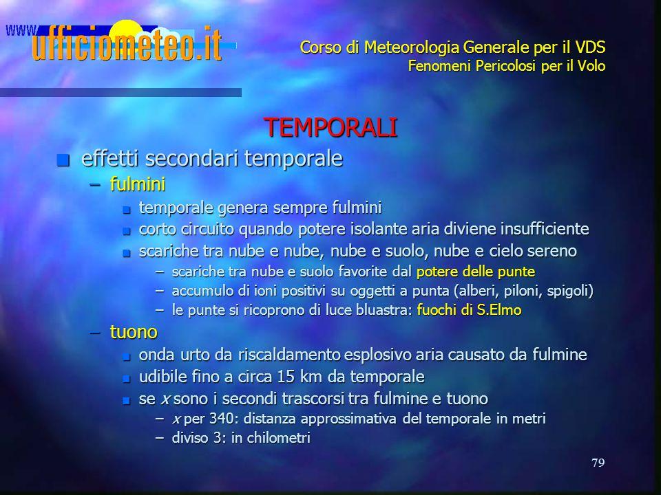 79 Corso di Meteorologia Generale per il VDS Fenomeni Pericolosi per il Volo TEMPORALI n effetti secondari temporale –fulmini n temporale genera sempr