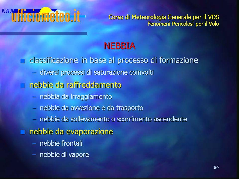 86 Corso di Meteorologia Generale per il VDS Fenomeni Pericolosi per il Volo NEBBIA n classificazione in base al processo di formazione –diversi proce