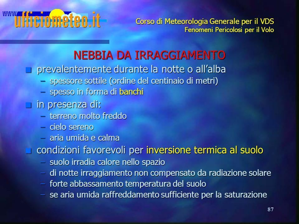 87 Corso di Meteorologia Generale per il VDS Fenomeni Pericolosi per il Volo NEBBIA DA IRRAGGIAMENTO n prevalentemente durante la notte o all'alba –sp