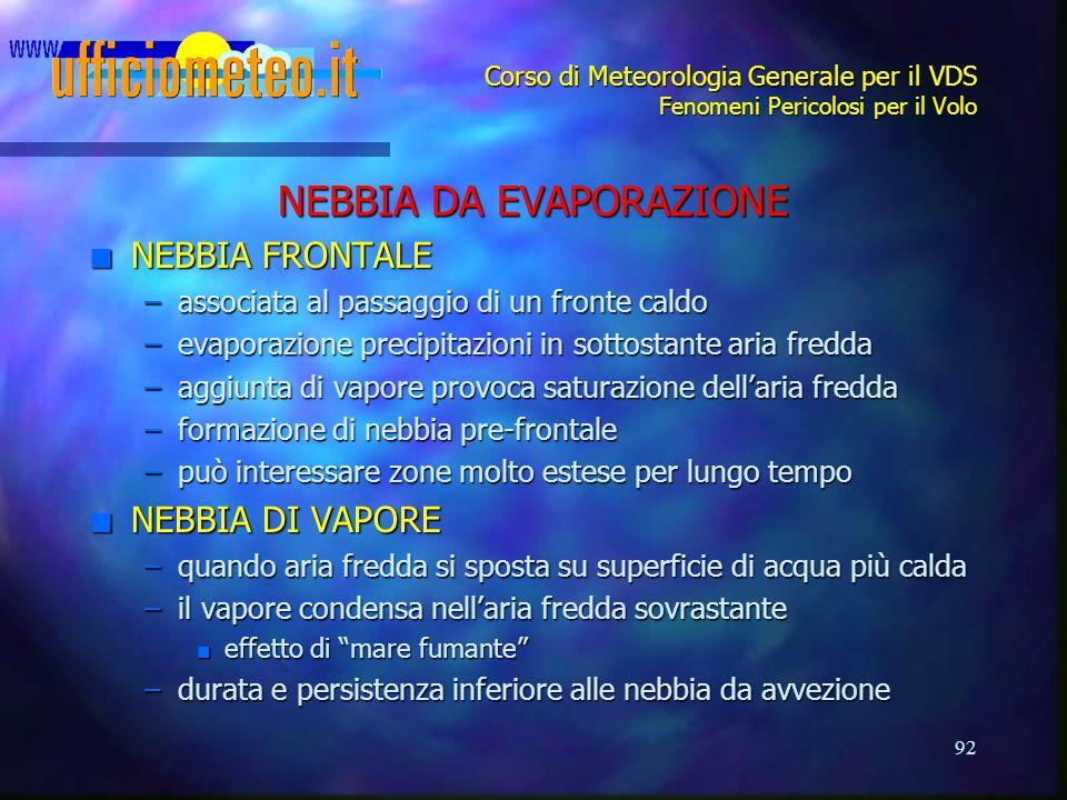 92 Corso di Meteorologia Generale per il VDS Fenomeni Pericolosi per il Volo NEBBIA DA EVAPORAZIONE n NEBBIA FRONTALE –associata al passaggio di un fr