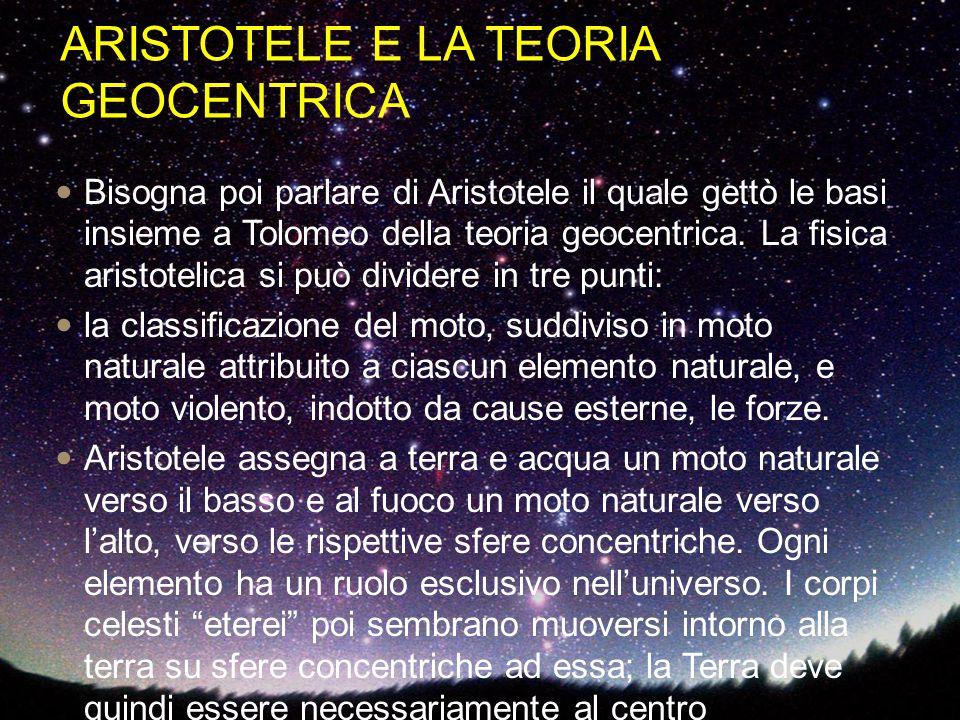 ARISTOTELE E LA TEORIA GEOCENTRICA Bisogna poi parlare di Aristotele il quale gettò le basi insieme a Tolomeo della teoria geocentrica. La fisica aris