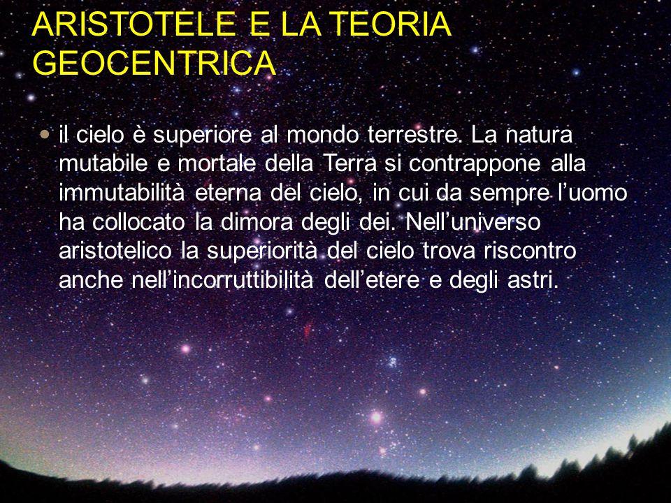 ARISTOTELE E LA TEORIA GEOCENTRICA il cielo è superiore al mondo terrestre. La natura mutabile e mortale della Terra si contrappone alla immutabilità