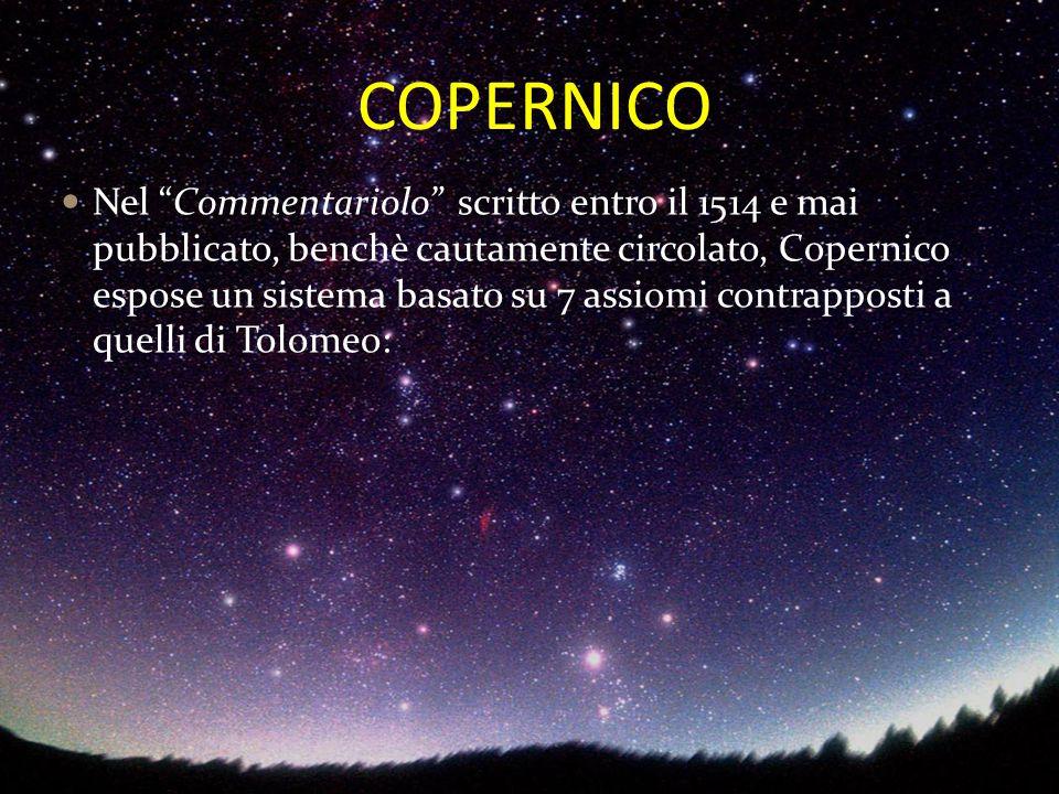 """COPERNICO Nel """"Commentariolo"""" scritto entro il 1514 e mai pubblicato, benchè cautamente circolato, Copernico espose un sistema basato su 7 assiomi con"""