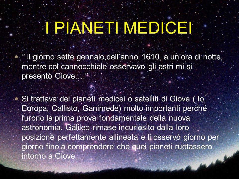 I PIANETI MEDICEI '' il giorno sette gennaio,dell'anno 1610, a un'ora di notte, mentre col cannocchiale osservavo gli astri mi si presentò Giove….'' S