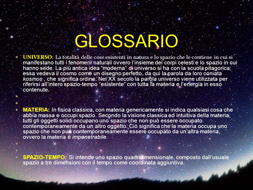 GLOSSARIO UNIVERSO: La totalità delle cose esistenti in natura e lo spazio che le contiene in cui si manifestano tutti i fenomeni naturali ovvero l'in